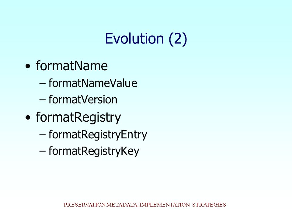 PRESERVATION METADATA: IMPLEMENTATION STRATEGIES Evolution (2) formatName –formatNameValue –formatVersion formatRegistry –formatRegistryEntry –formatRegistryKey