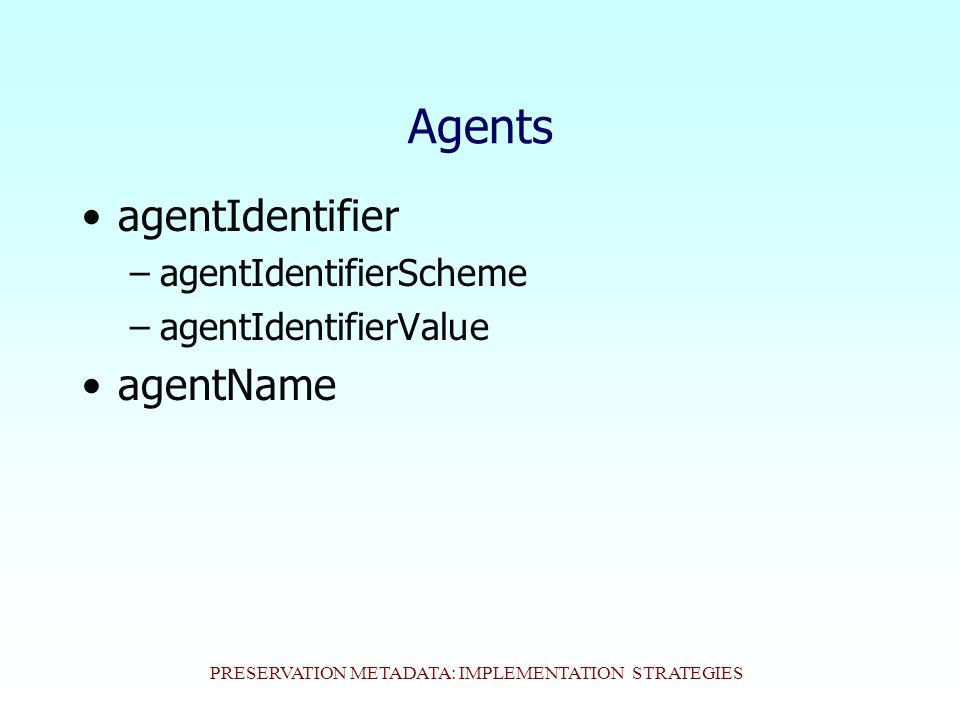 PRESERVATION METADATA: IMPLEMENTATION STRATEGIES Agents agentIdentifier –agentIdentifierScheme –agentIdentifierValue agentName