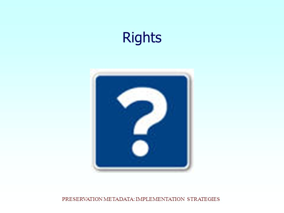 PRESERVATION METADATA: IMPLEMENTATION STRATEGIES Rights