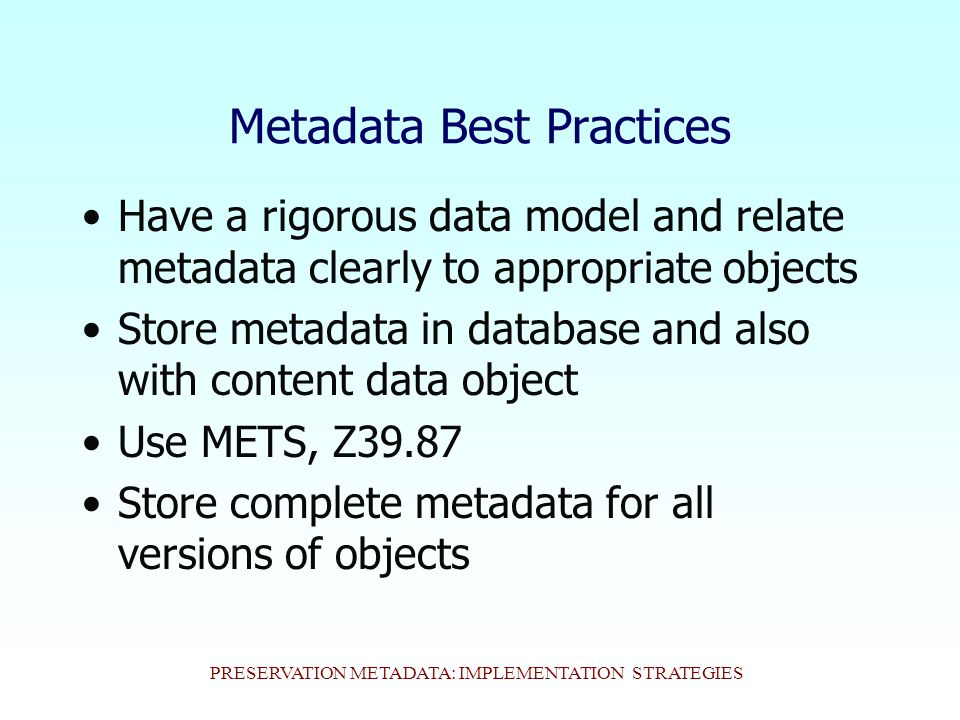 PRESERVATION METADATA: IMPLEMENTATION STRATEGIES Metadata Best Practices Have a rigorous data model and relate metadata clearly to appropriate objects Store metadata in database and also with content data object Use METS, Z39.87 Store complete metadata for all versions of objects