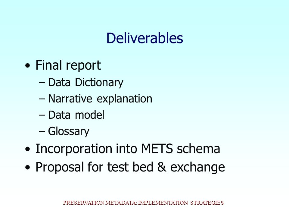 PRESERVATION METADATA: IMPLEMENTATION STRATEGIES Deliverables Final report –Data Dictionary –Narrative explanation –Data model –Glossary Incorporation into METS schema Proposal for test bed & exchange