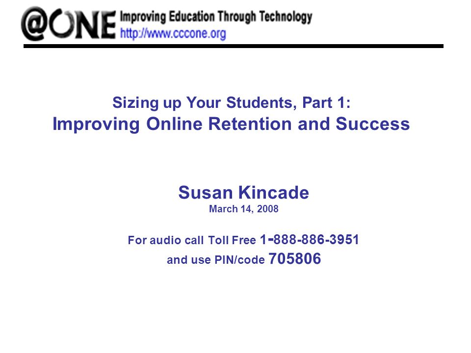 Sizing up Your Students, Part 1: Improving Online Retention and Success Susan Kincade March 14, 2008 For audio call Toll Free 1 - 888-886-3951 and use PIN/code 705806