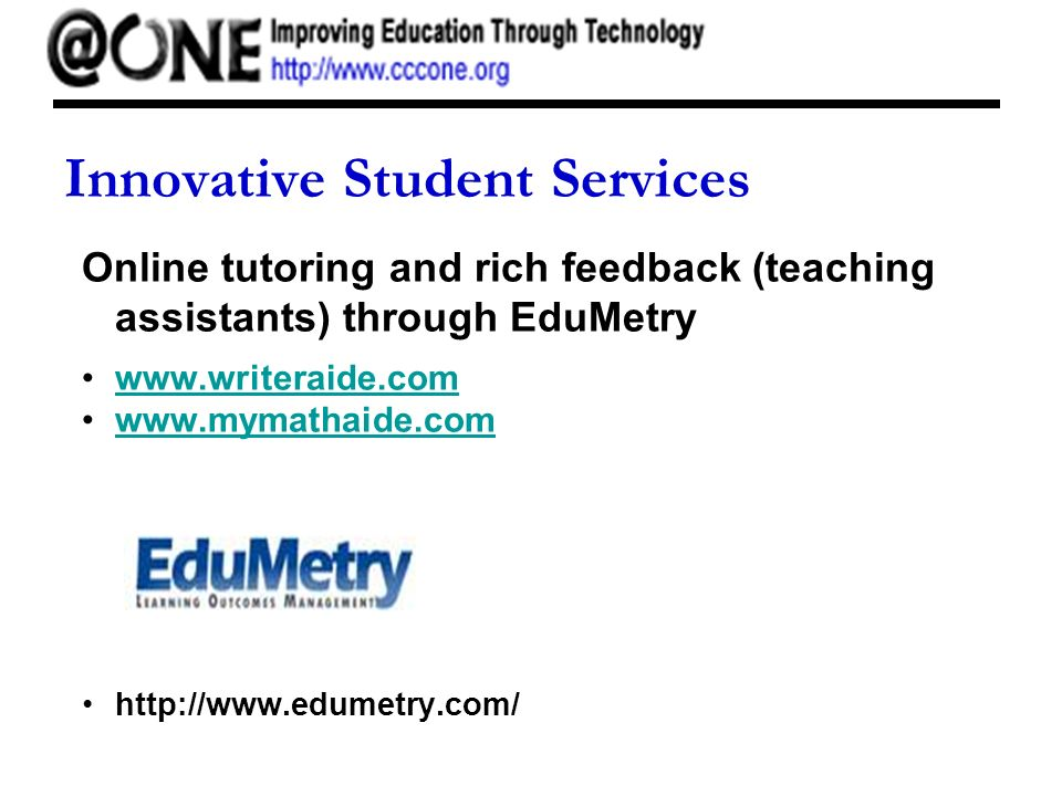 Innovative Student Services Online tutoring and rich feedback (teaching assistants) through EduMetry www.writeraide.com www.mymathaide.com http://www.edumetry.com/