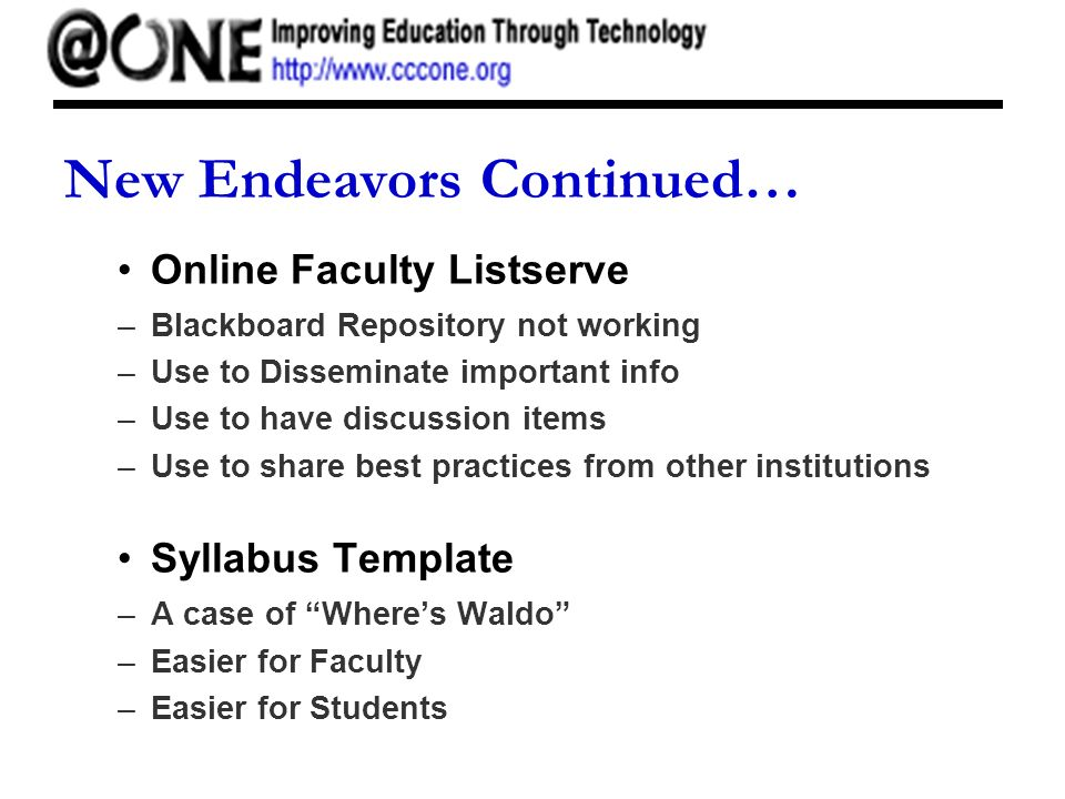 New Endeavors Continued… Online Faculty Listserve –Blackboard Repository not working –Use to Disseminate important info –Use to have discussion items –Use to share best practices from other institutions Syllabus Template –A case of Wheres Waldo –Easier for Faculty –Easier for Students