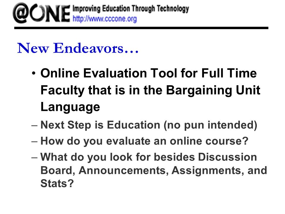 New Endeavors… Online Evaluation Tool for Full Time Faculty that is in the Bargaining Unit Language –Next Step is Education (no pun intended) –How do you evaluate an online course.