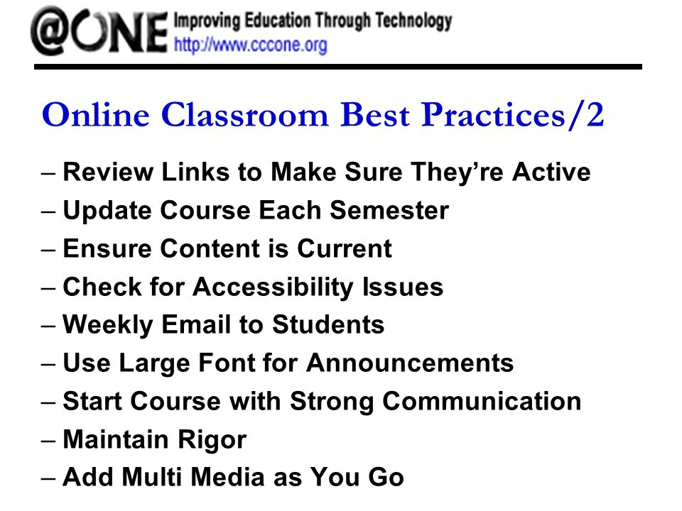 Online Classroom Best Practices/2 –Review Links to Make Sure Theyre Active –Update Course Each Semester –Ensure Content is Current –Check for Accessibility Issues –Weekly Email to Students –Use Large Font for Announcements –Start Course with Strong Communication –Maintain Rigor –Add Multi Media as You Go