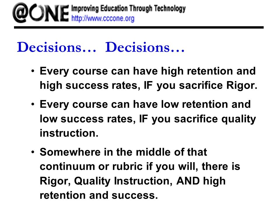 Decisions… Every course can have high retention and high success rates, IF you sacrifice Rigor.