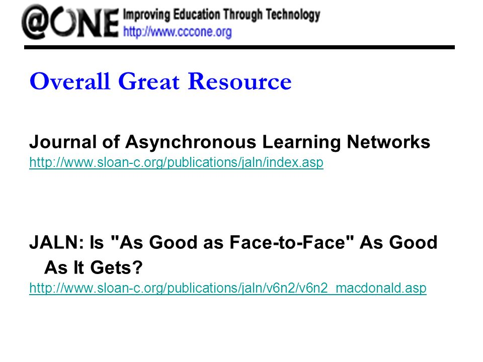 Overall Great Resource Journal of Asynchronous Learning Networks http://www.sloan-c.org/publications/jaln/index.asp JALN: Is As Good as Face-to-Face As Good As It Gets.