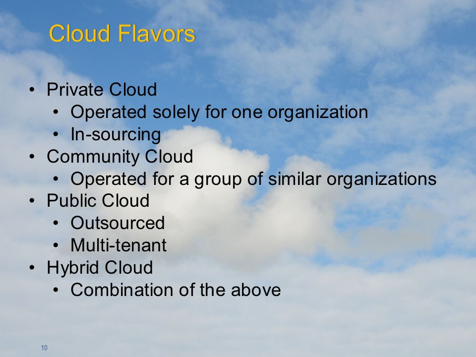 10 Private Cloud Operated solely for one organization In-sourcing Community Cloud Operated for a group of similar organizations Public Cloud Outsourced Multi-tenant Hybrid Cloud Combination of the above