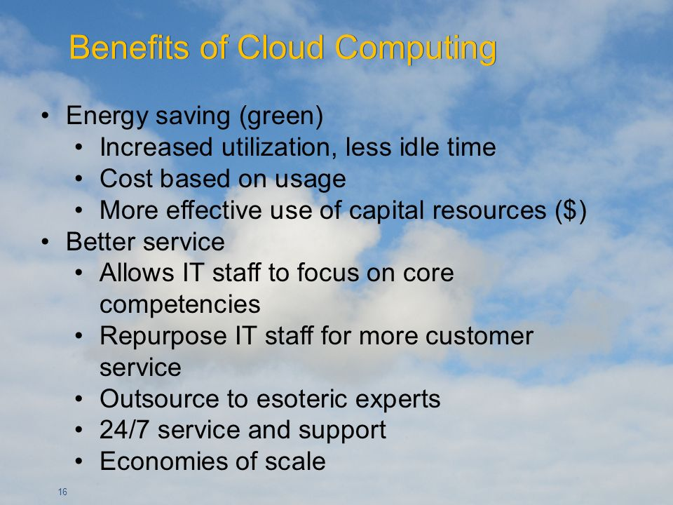 16 Energy saving (green) Increased utilization, less idle time Cost based on usage More effective use of capital resources ($) Better service Allows IT staff to focus on core competencies Repurpose IT staff for more customer service Outsource to esoteric experts 24/7 service and support Economies of scale