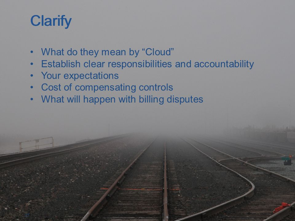 27 What do they mean by Cloud Establish clear responsibilities and accountability Your expectations Cost of compensating controls What will happen with billing disputes