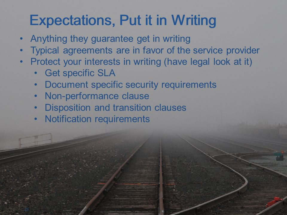 29 Anything they guarantee get in writing Typical agreements are in favor of the service provider Protect your interests in writing (have legal look at it) Get specific SLA Document specific security requirements Non-performance clause Disposition and transition clauses Notification requirements