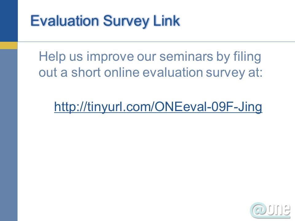 Evaluation Survey Link Help us improve our seminars by filing out a short online evaluation survey at: http://tinyurl.com/ONEeval-09F-Jing
