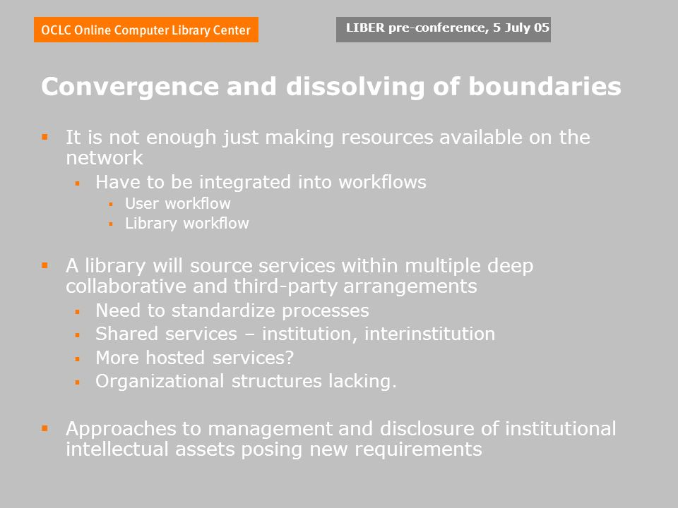 LIBER pre-conference, 5 July 05 Convergence and dissolving of boundaries It is not enough just making resources available on the network Have to be integrated into workflows User workflow Library workflow A library will source services within multiple deep collaborative and third-party arrangements Need to standardize processes Shared services – institution, interinstitution More hosted services.