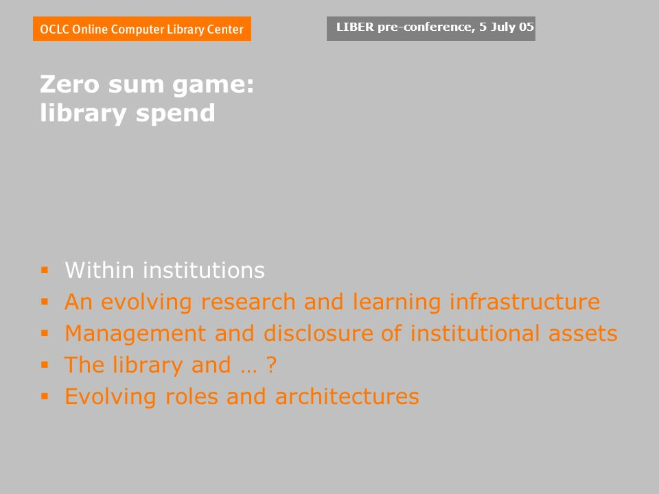 LIBER pre-conference, 5 July 05 Zero sum game: library spend Within institutions An evolving research and learning infrastructure Management and disclosure of institutional assets The library and … .