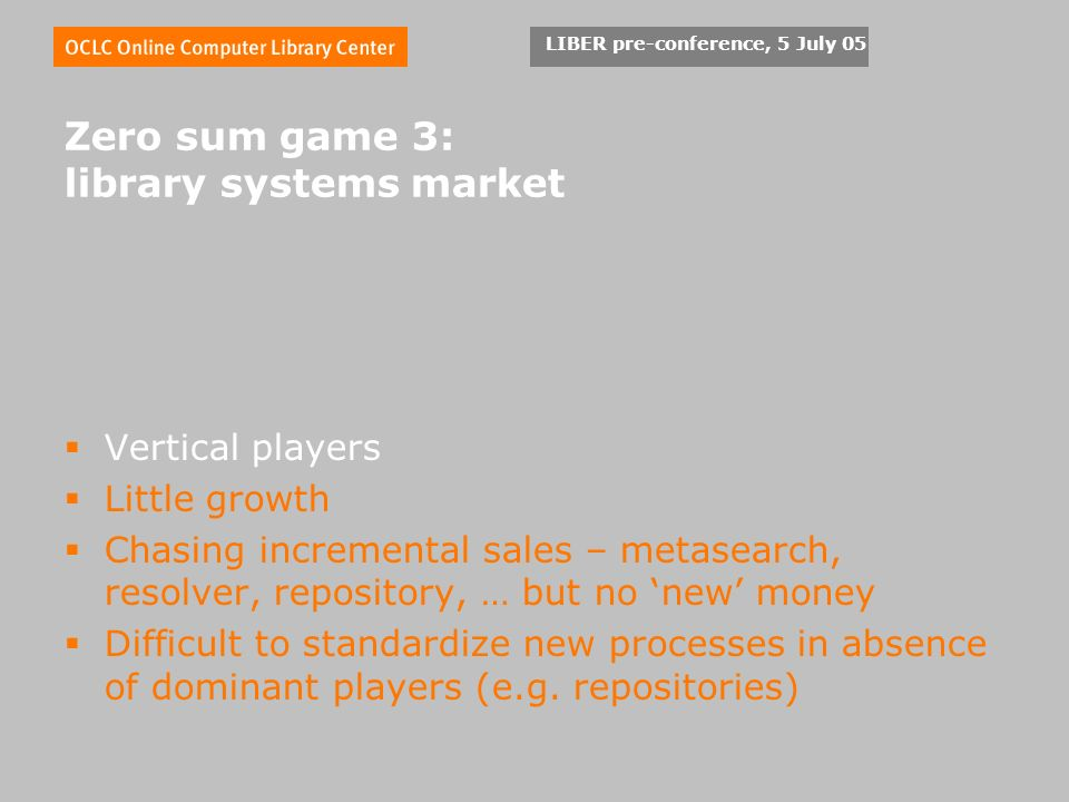 LIBER pre-conference, 5 July 05 Zero sum game 3: library systems market Vertical players Little growth Chasing incremental sales – metasearch, resolver, repository, … but no new money Difficult to standardize new processes in absence of dominant players (e.g.