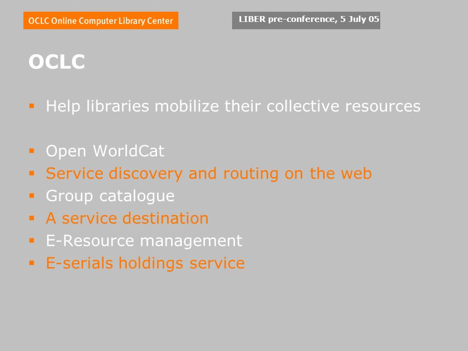 OCLC Help libraries mobilize their collective resources Open WorldCat Service discovery and routing on the web Group catalogue A service destination E-Resource management E-serials holdings service