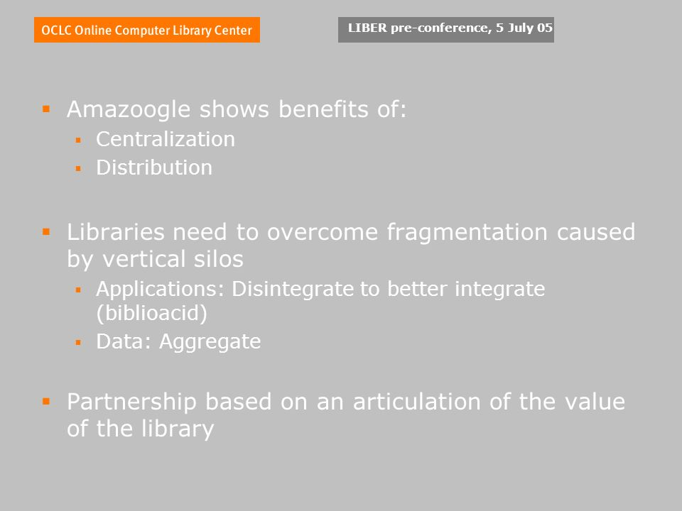 LIBER pre-conference, 5 July 05 Amazoogle shows benefits of: Centralization Distribution Libraries need to overcome fragmentation caused by vertical silos Applications: Disintegrate to better integrate (biblioacid) Data: Aggregate Partnership based on an articulation of the value of the library