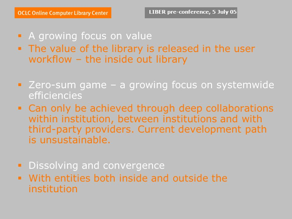 LIBER pre-conference, 5 July 05 A growing focus on value The value of the library is released in the user workflow – the inside out library Zero-sum game – a growing focus on systemwide efficiencies Can only be achieved through deep collaborations within institution, between institutions and with third-party providers.