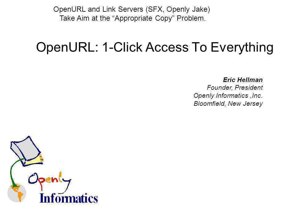 OpenURL: 1-Click Access To Everything Eric Hellman Founder, President Openly Informatics,Inc.