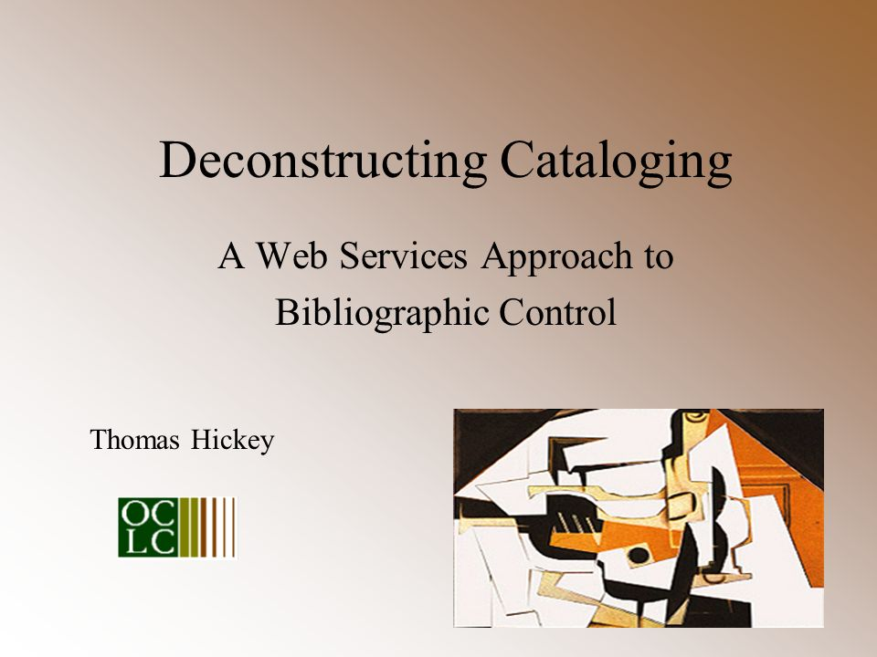 Deconstructing Cataloging A Web Services Approach to Bibliographic Control Thomas Hickey