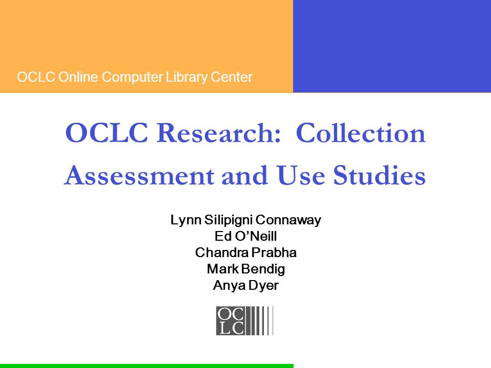 OCLC Online Computer Library Center OCLC Research: Collection Assessment and Use Studies Lynn Silipigni Connaway Ed ONeill Chandra Prabha Mark Bendig Anya Dyer