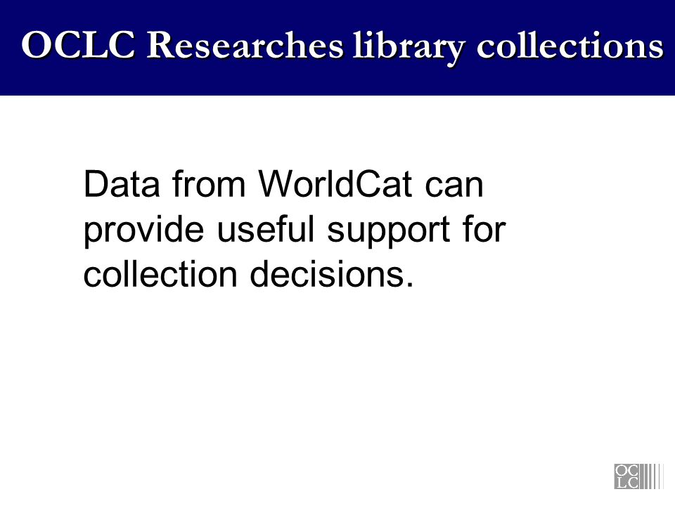 OCLC Researches library collections Data from WorldCat can provide useful support for collection decisions.