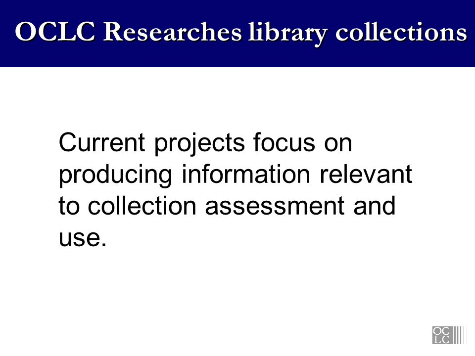 OCLC Researches library collections Current projects focus on producing information relevant to collection assessment and use.