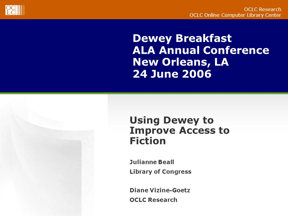 OCLC Research OCLC Online Computer Library Center Dewey Breakfast ALA Annual Conference New Orleans, LA 24 June 2006 Julianne Beall Library of Congress Diane Vizine-Goetz OCLC Research Using Dewey to Improve Access to Fiction
