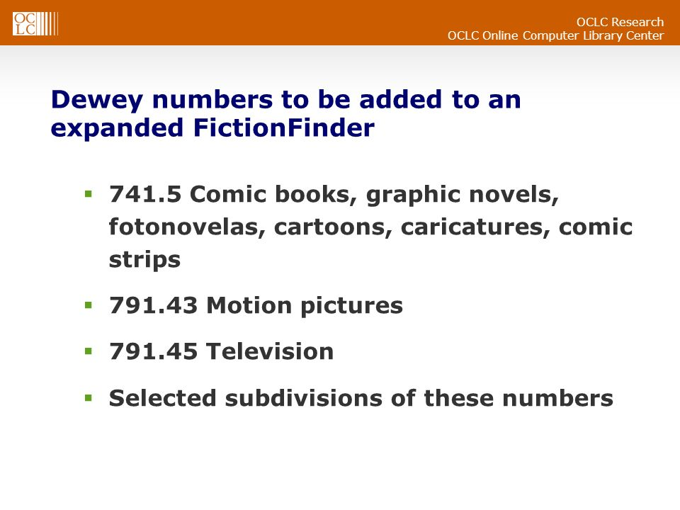 OCLC Research OCLC Online Computer Library Center Dewey numbers to be added to an expanded FictionFinder 741.5 Comic books, graphic novels, fotonovelas, cartoons, caricatures, comic strips 791.43 Motion pictures 791.45 Television Selected subdivisions of these numbers