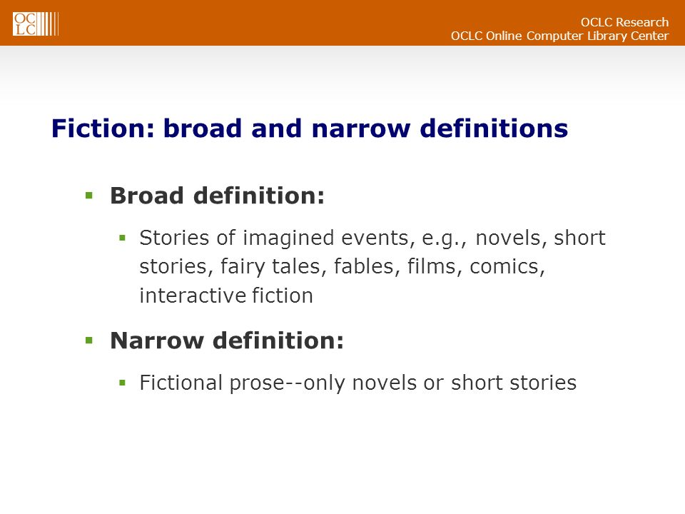 OCLC Research OCLC Online Computer Library Center Fiction: broad and narrow definitions Broad definition: Stories of imagined events, e.g., novels, short stories, fairy tales, fables, films, comics, interactive fiction Narrow definition: Fictional prose--only novels or short stories