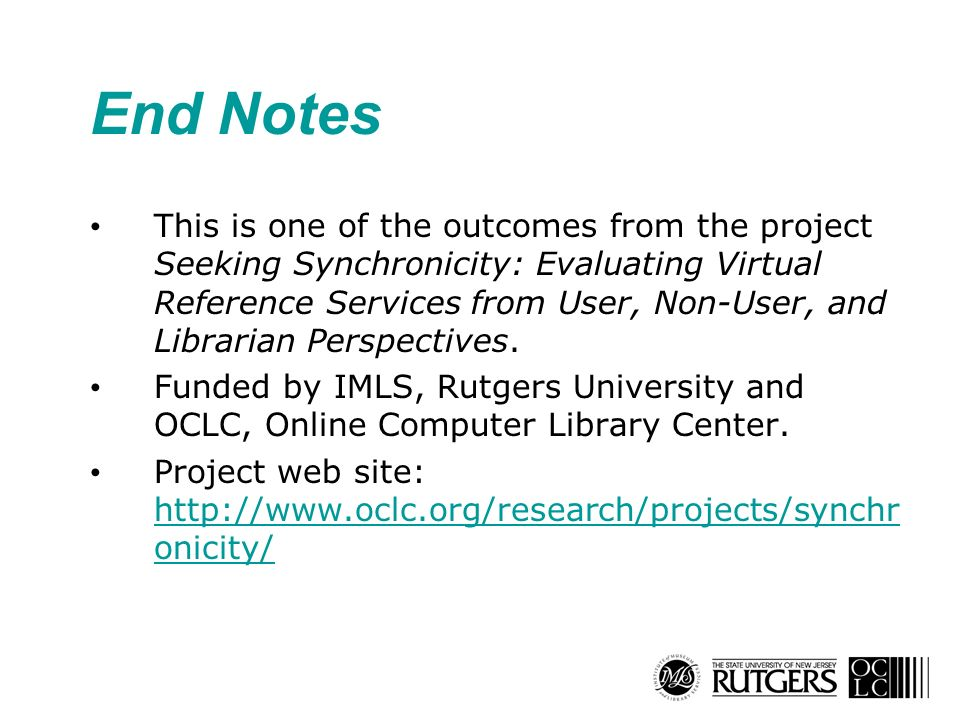 End Notes This is one of the outcomes from the project Seeking Synchronicity: Evaluating Virtual Reference Services from User, Non-User, and Librarian Perspectives.