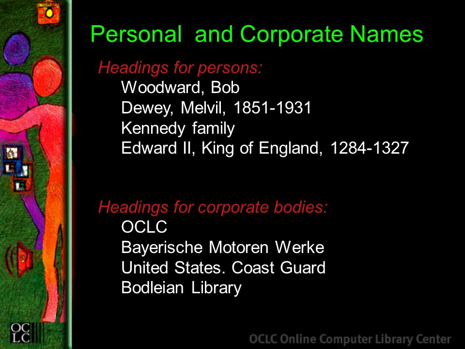 Personal and Corporate Names Headings for persons: Woodward, Bob Dewey, Melvil, 1851-1931 Kennedy family Edward II, King of England, 1284-1327 Headings for corporate bodies: OCLC Bayerische Motoren Werke United States.