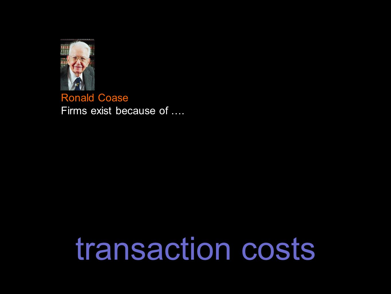 transaction costs Ronald Coase Firms exist because of ….