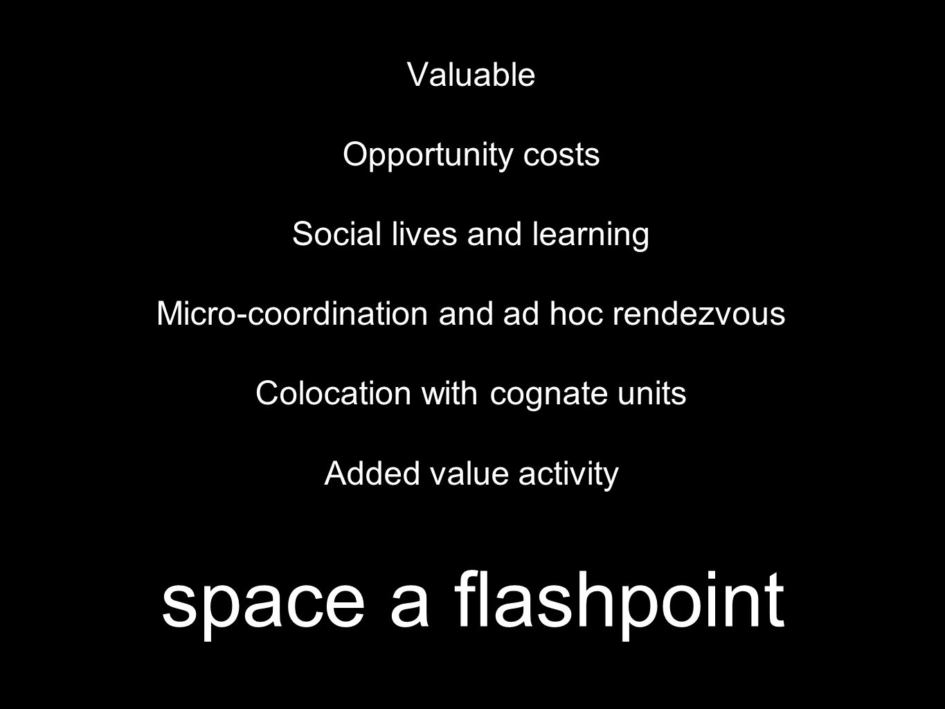 space a flashpoint Valuable Opportunity costs Social lives and learning Micro-coordination and ad hoc rendezvous Colocation with cognate units Added value activity