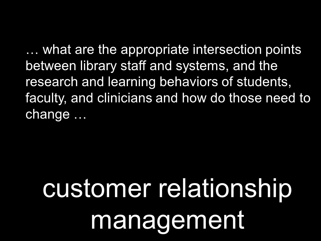 customer relationship management … what are the appropriate intersection points between library staff and systems, and the research and learning behaviors of students, faculty, and clinicians and how do those need to change …