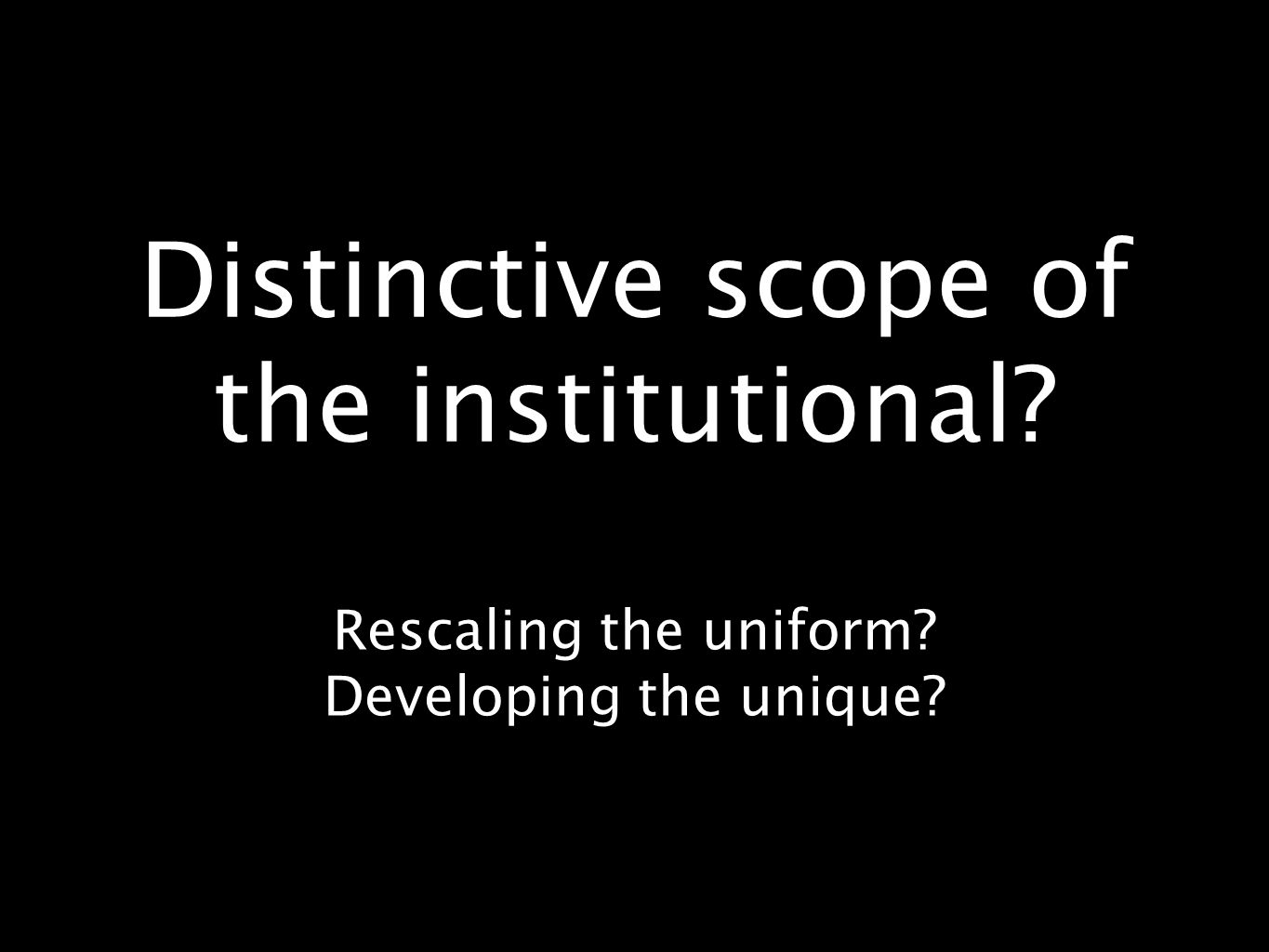 Distinctive scope of the institutional Rescaling the uniform Developing the unique