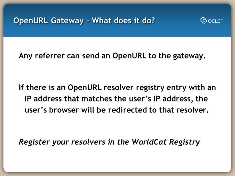 OpenURL Gateway – What does it do. Any referrer can send an OpenURL to the gateway.