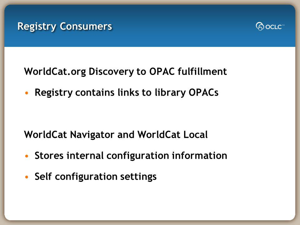 Registry Consumers WorldCat.org Discovery to OPAC fulfillment Registry contains links to library OPACs WorldCat Navigator and WorldCat Local Stores internal configuration information Self configuration settings