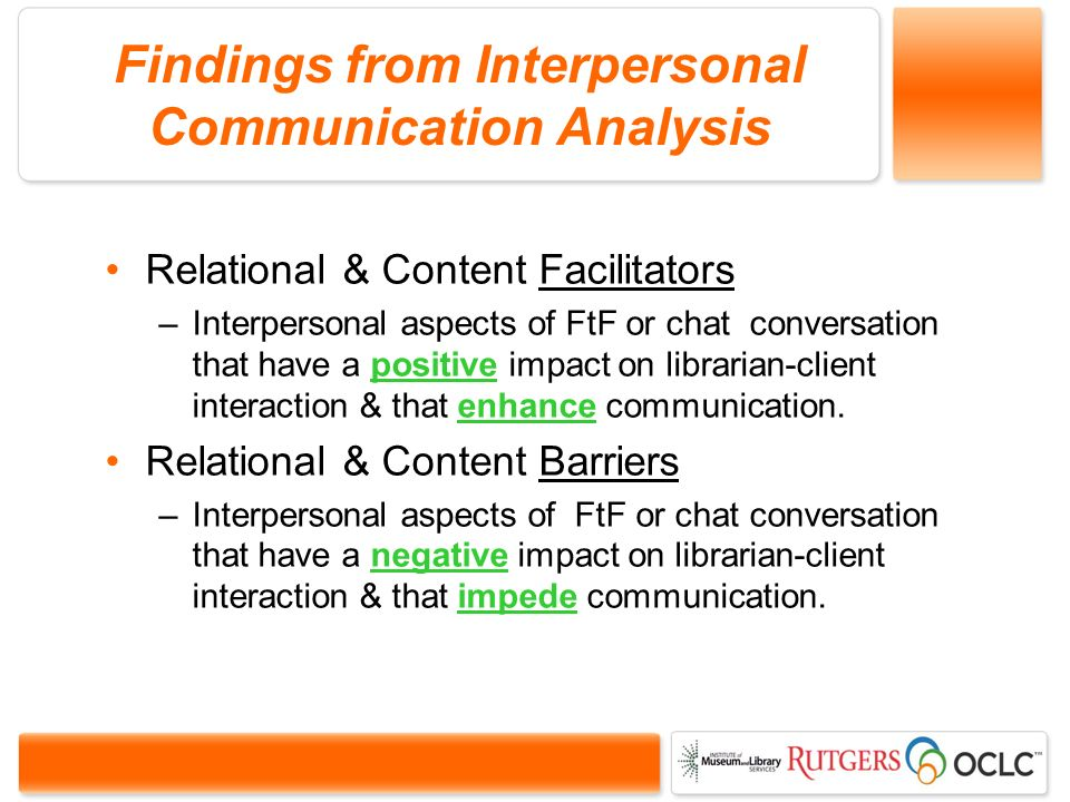 Findings from Interpersonal Communication Analysis Relational & Content Facilitators –Interpersonal aspects of FtF or chat conversation that have a positive impact on librarian-client interaction & that enhance communication.