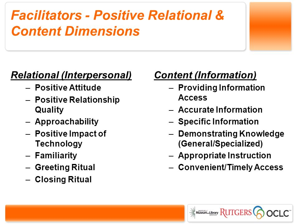 Facilitators - Positive Relational & Content Dimensions Relational (Interpersonal) –Positive Attitude –Positive Relationship Quality –Approachability –Positive Impact of Technology –Familiarity –Greeting Ritual –Closing Ritual Content (Information) –Providing Information Access –Accurate Information –Specific Information –Demonstrating Knowledge (General/Specialized) –Appropriate Instruction –Convenient/Timely Access