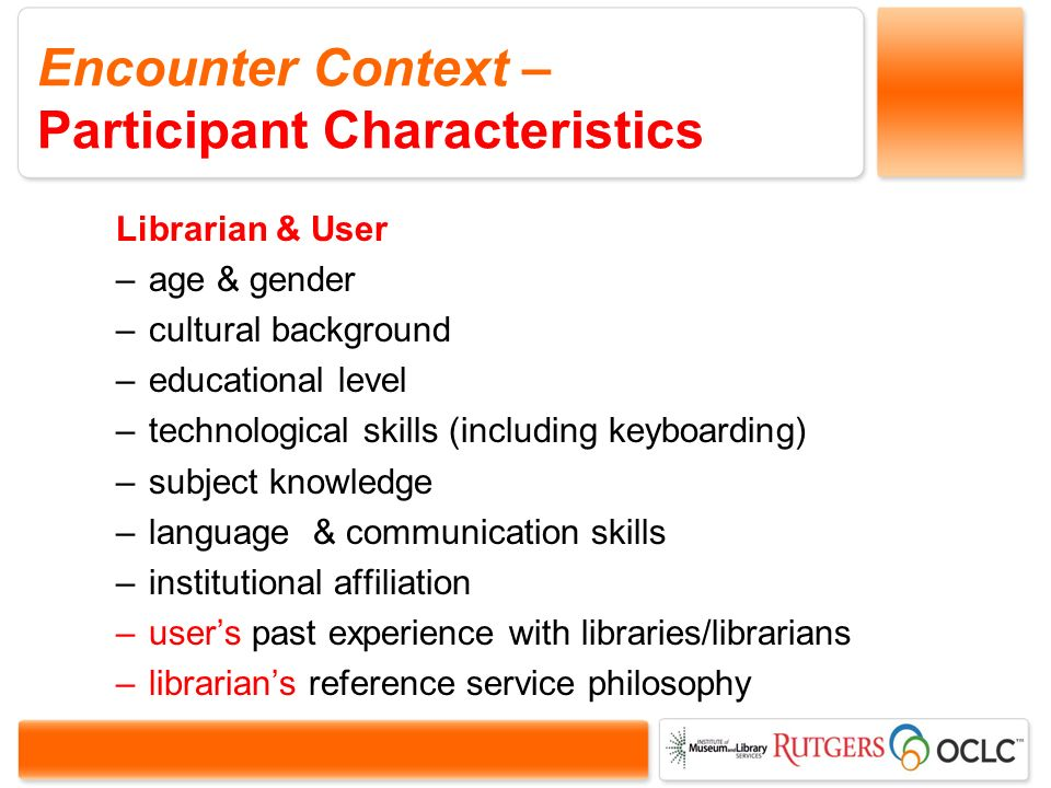 Encounter Context – Participant Characteristics Librarian & User –age & gender –cultural background –educational level –technological skills (including keyboarding) –subject knowledge –language & communication skills –institutional affiliation –users past experience with libraries/librarians –librarians reference service philosophy