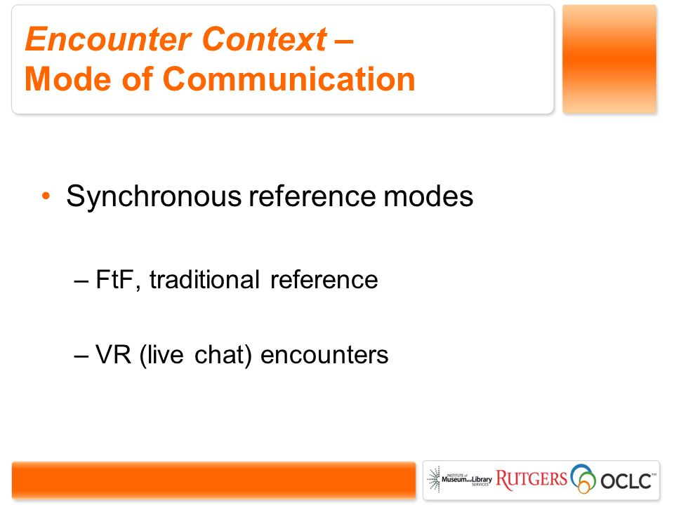 Encounter Context – Mode of Communication Synchronous reference modes –FtF, traditional reference –VR (live chat) encounters