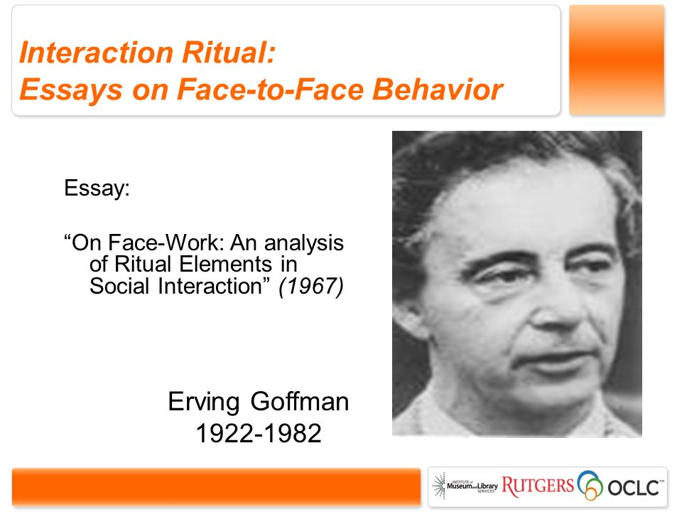 Interaction Ritual: Essays on Face-to-Face Behavior Erving Goffman 1922-1982 Essay: On Face-Work: An analysis of Ritual Elements in Social Interaction (1967)