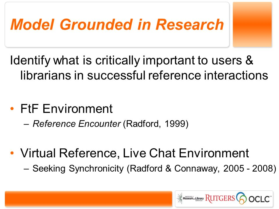 Model Grounded in Research Identify what is critically important to users & librarians in successful reference interactions FtF Environment –Reference Encounter (Radford, 1999) Virtual Reference, Live Chat Environment –Seeking Synchronicity (Radford & Connaway, 2005 - 2008)