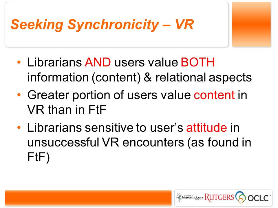 Seeking Synchronicity – VR Librarians AND users value BOTH information (content) & relational aspects Greater portion of users value content in VR than in FtF Librarians sensitive to users attitude in unsuccessful VR encounters (as found in FtF)