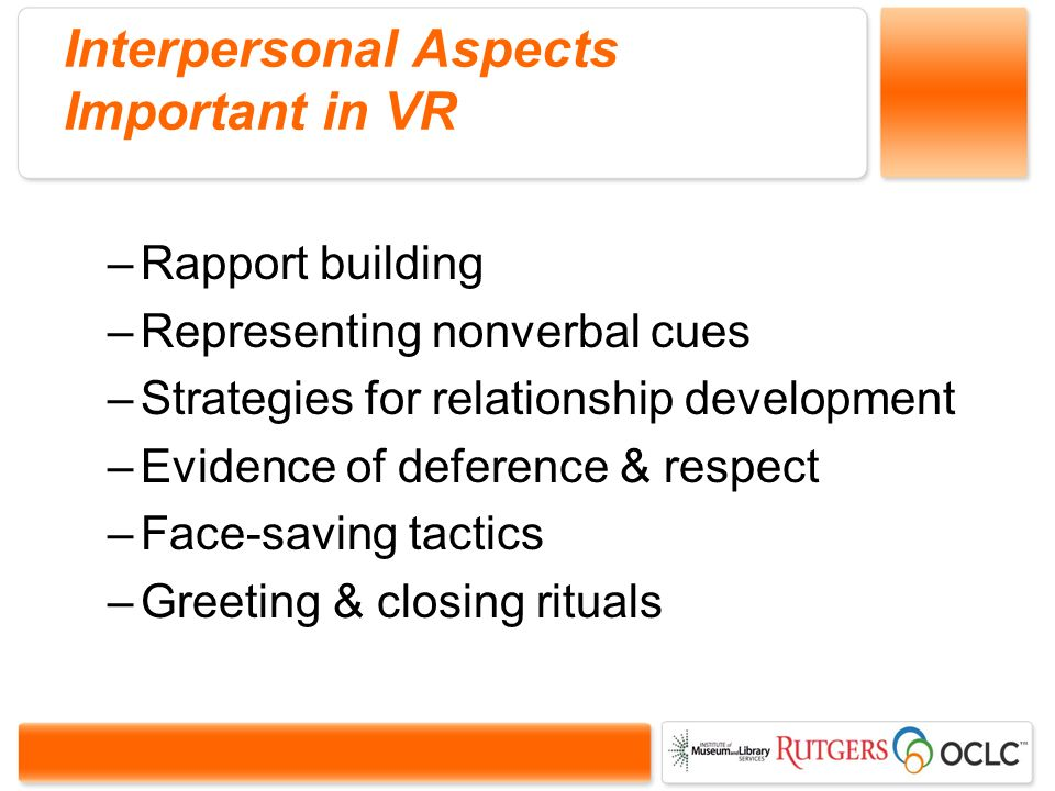Interpersonal Aspects Important in VR –Rapport building –Representing nonverbal cues –Strategies for relationship development –Evidence of deference & respect –Face-saving tactics –Greeting & closing rituals