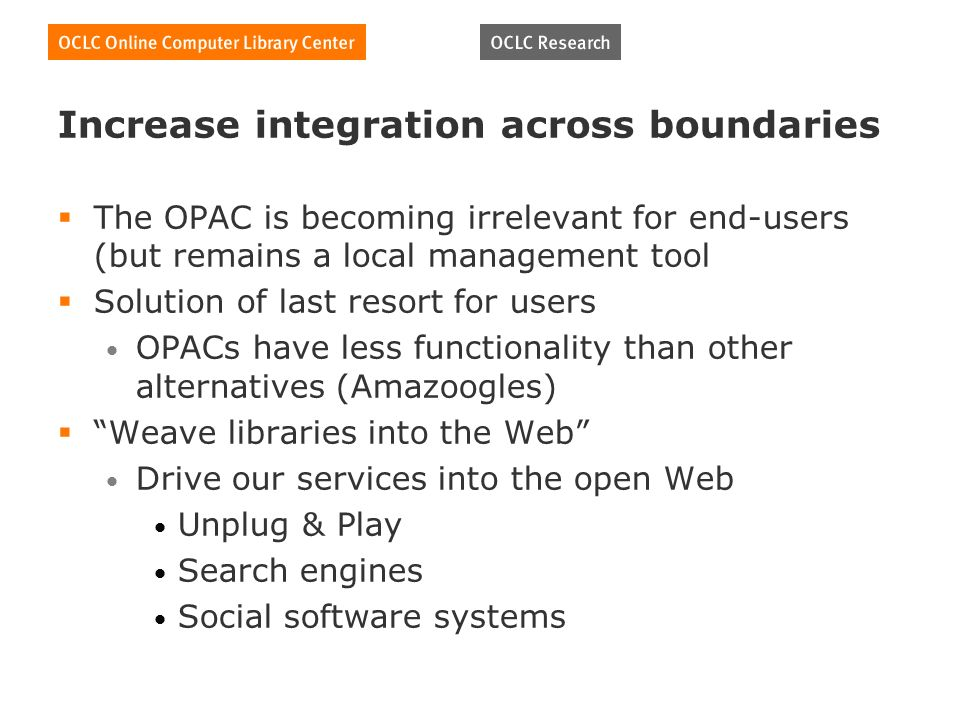 Increase integration across boundaries The OPAC is becoming irrelevant for end-users (but remains a local management tool Solution of last resort for users OPACs have less functionality than other alternatives (Amazoogles) Weave libraries into the Web Drive our services into the open Web Unplug & Play Search engines Social software systems