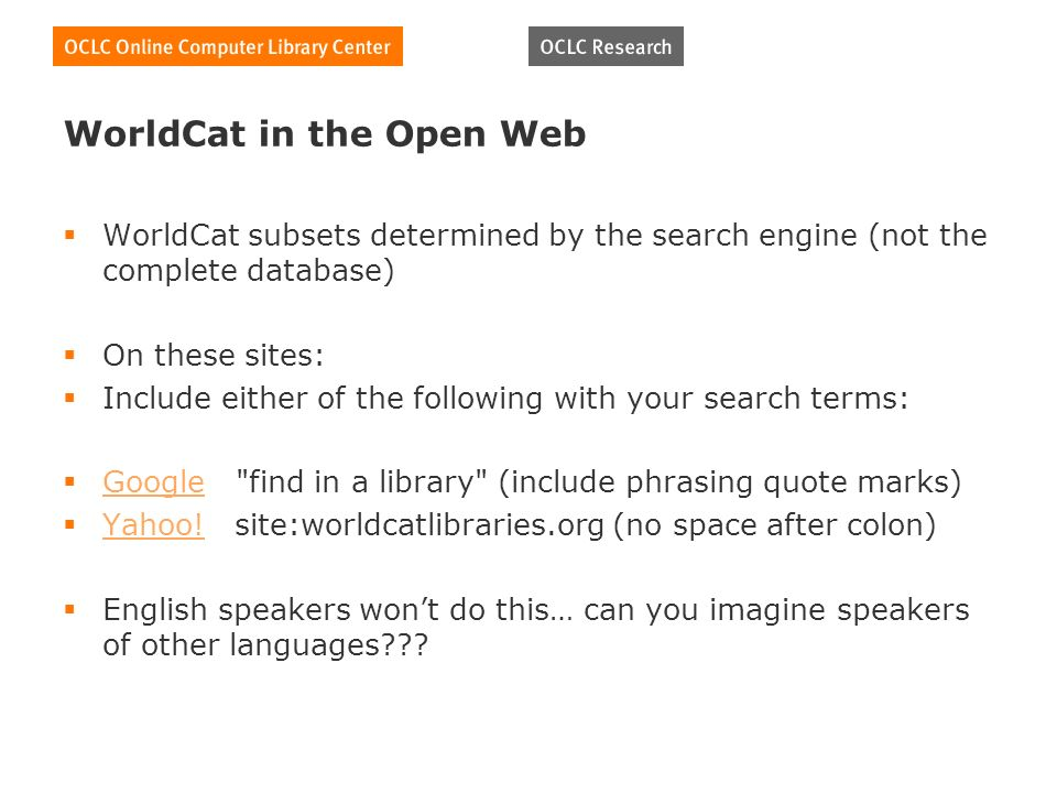 WorldCat in the Open Web WorldCat subsets determined by the search engine (not the complete database) On these sites: Include either of the following with your search terms: Google find in a library (include phrasing quote marks) Google Yahoo.