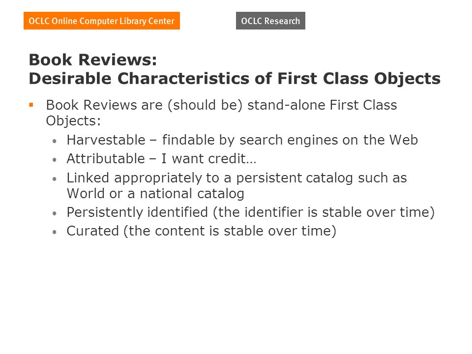 Book Reviews: Desirable Characteristics of First Class Objects Book Reviews are (should be) stand-alone First Class Objects: Harvestable – findable by search engines on the Web Attributable – I want credit… Linked appropriately to a persistent catalog such as World or a national catalog Persistently identified (the identifier is stable over time) Curated (the content is stable over time)